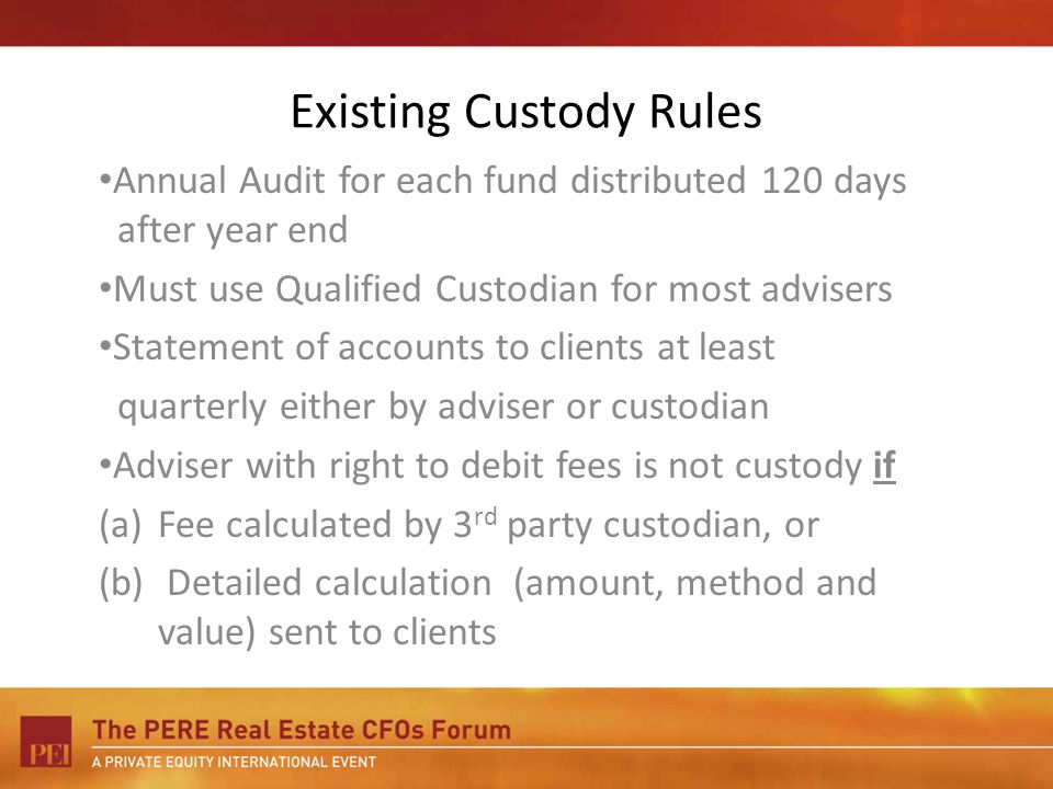 Existing Custody Rules Annual Audit for each fund distributed 120 days after year end Must use Qualified Custodian for most advisers Statement of accounts to clients at least quarterly either by adviser or custodian Adviser with right to debit fees is not custody if (a)Fee calculated by 3 rd party custodian, or (b) Detailed calculation (amount, method and value) sent to clients