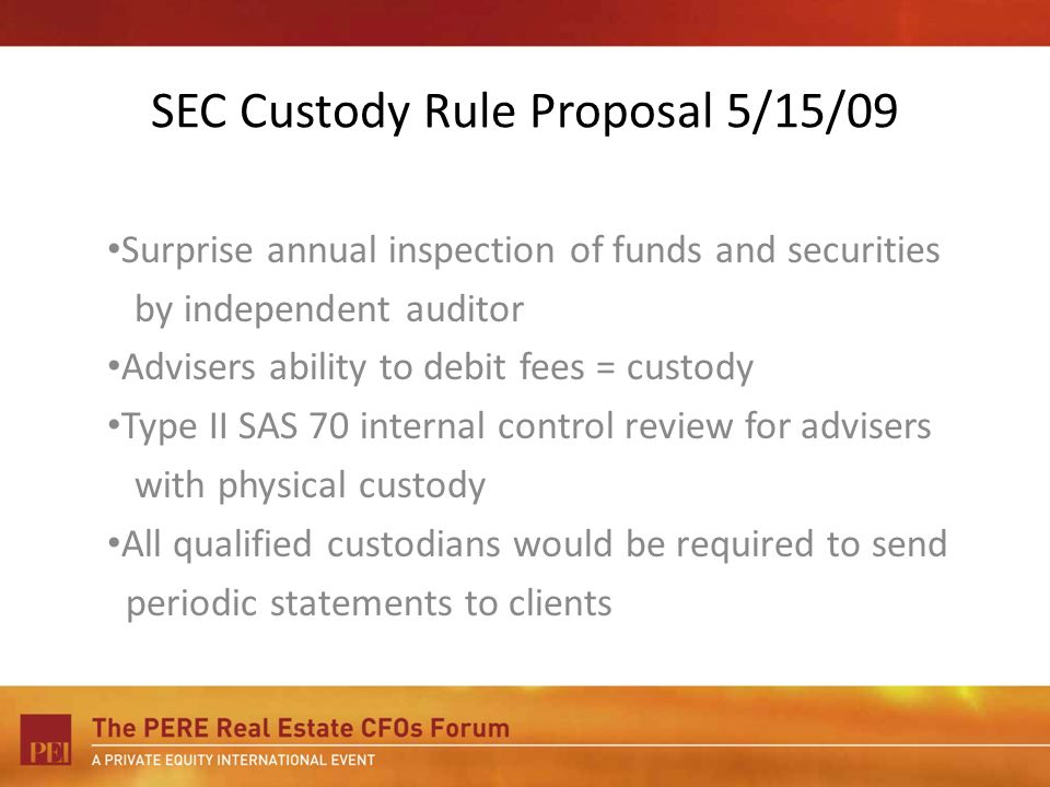 SEC Custody Rule Proposal 5/15/09 Surprise annual inspection of funds and securities by independent auditor Advisers ability to debit fees = custody Type II SAS 70 internal control review for advisers with physical custody All qualified custodians would be required to send periodic statements to clients