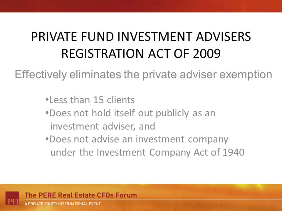 PRIVATE FUND INVESTMENT ADVISERS REGISTRATION ACT OF 2009 Less than 15 clients Does not hold itself out publicly as an investment adviser, and Does not advise an investment company under the Investment Company Act of 1940 Effectively eliminates the private adviser exemption