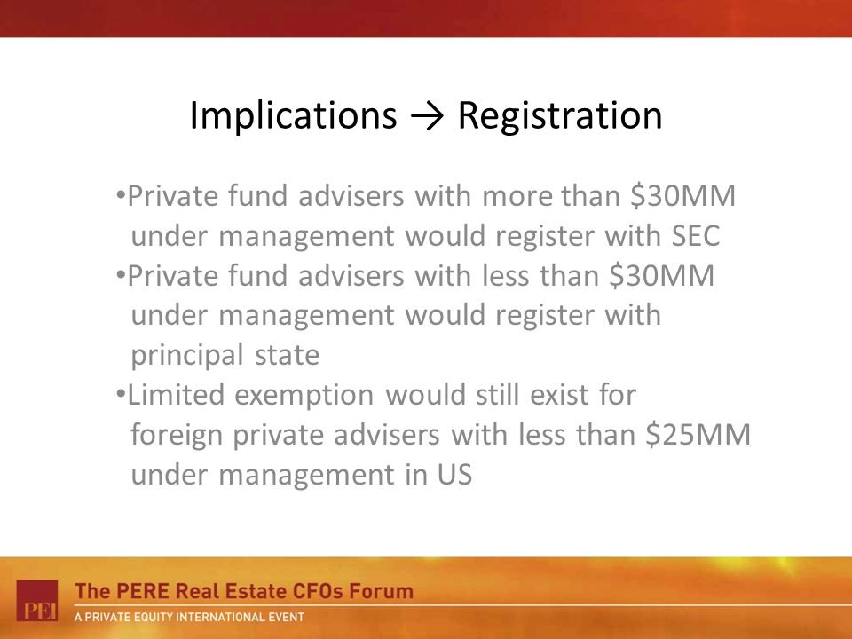 Implications Registration Private fund advisers with more than $30MM under management would register with SEC Private fund advisers with less than $30MM under management would register with principal state Limited exemption would still exist for foreign private advisers with less than $25MM under management in US