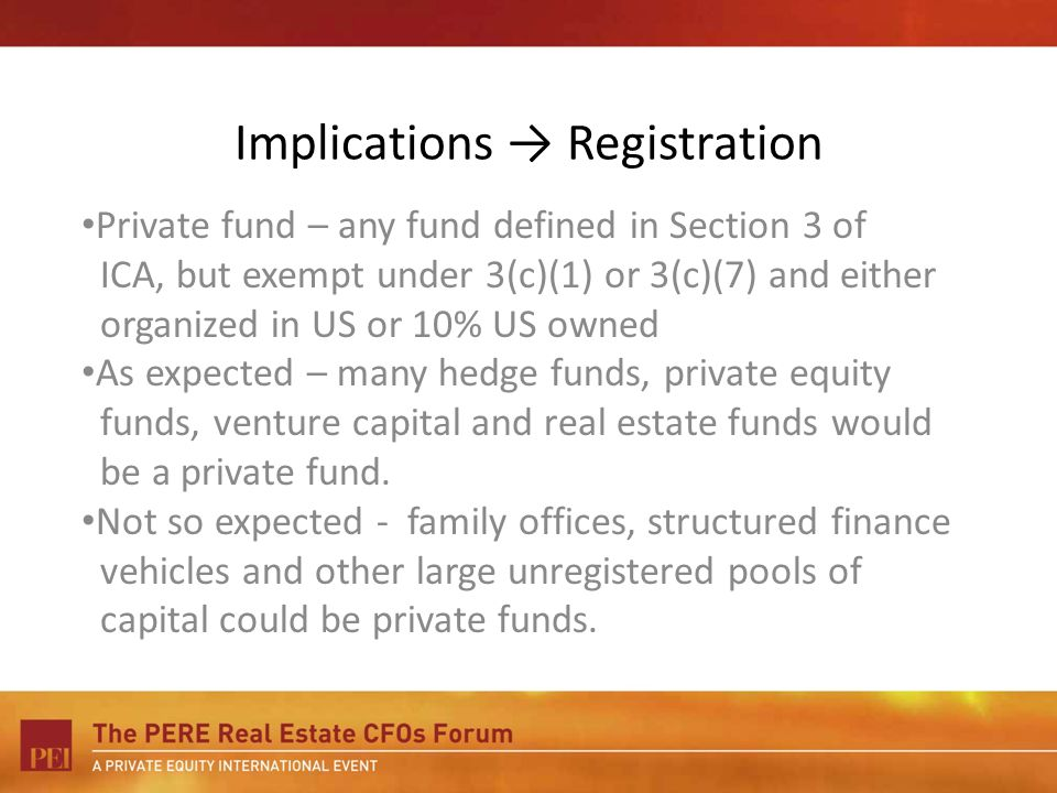 Implications Registration Private fund – any fund defined in Section 3 of ICA, but exempt under 3(c)(1) or 3(c)(7) and either organized in US or 10% US owned As expected – many hedge funds, private equity funds, venture capital and real estate funds would be a private fund.