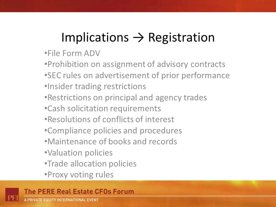 Implications Registration File Form ADV Prohibition on assignment of advisory contracts SEC rules on advertisement of prior performance Insider trading restrictions Restrictions on principal and agency trades Cash solicitation requirements Resolutions of conflicts of interest Compliance policies and procedures Maintenance of books and records Valuation policies Trade allocation policies Proxy voting rules