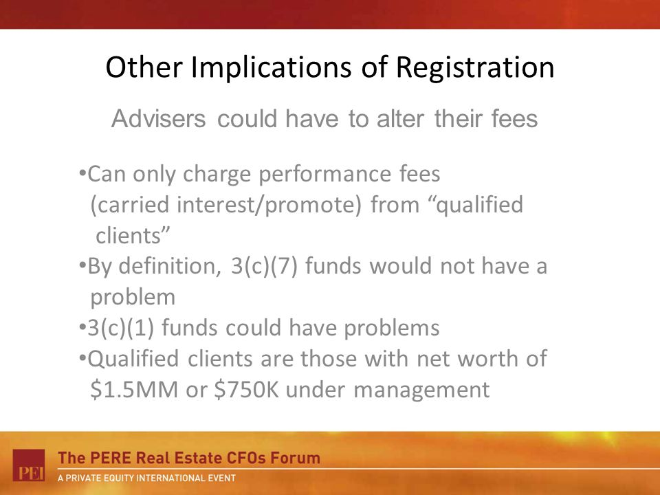 Other Implications of Registration Can only charge performance fees (carried interest/promote) from qualified clients By definition, 3(c)(7) funds would not have a problem 3(c)(1) funds could have problems Qualified clients are those with net worth of $1.5MM or $750K under management Advisers could have to alter their fees