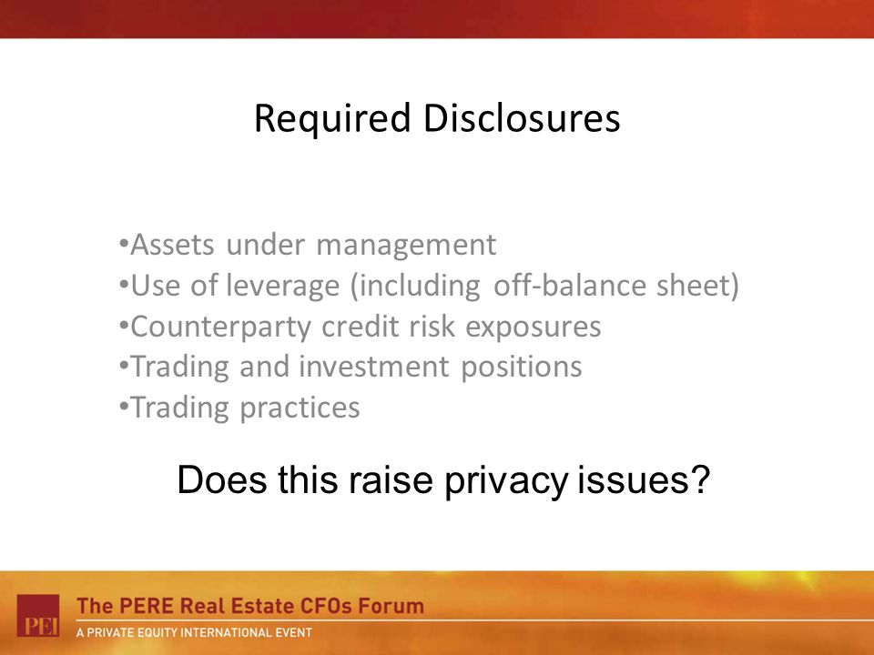 Required Disclosures Assets under management Use of leverage (including off-balance sheet) Counterparty credit risk exposures Trading and investment positions Trading practices Does this raise privacy issues