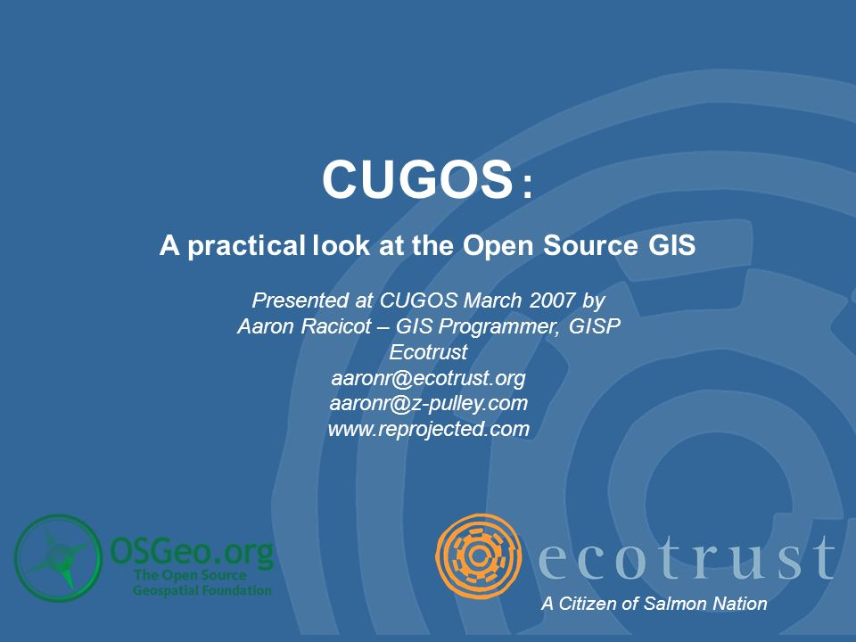 CUGOS : A practical look at the Open Source GIS Presented at CUGOS March 2007 by Aaron Racicot – GIS Programmer, GISP Ecotrust    A Citizen of Salmon Nation