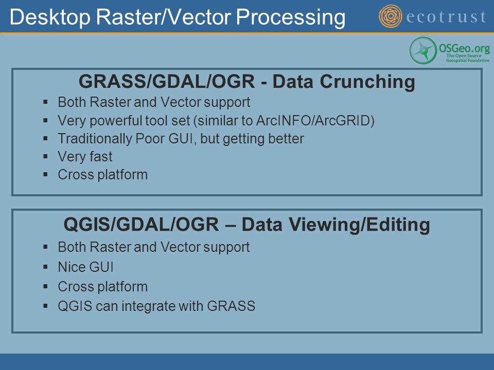 Desktop Raster/Vector Processing GRASS/GDAL/OGR - Data Crunching Both Raster and Vector support Very powerful tool set (similar to ArcINFO/ArcGRID) Traditionally Poor GUI, but getting better Very fast Cross platform QGIS/GDAL/OGR – Data Viewing/Editing Both Raster and Vector support Nice GUI Cross platform QGIS can integrate with GRASS