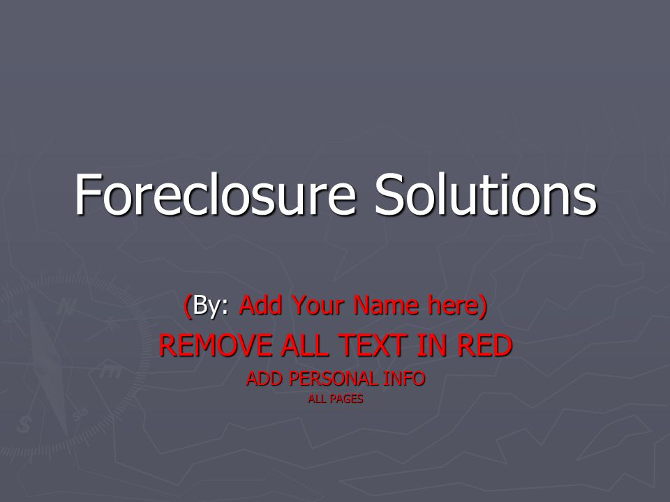 Foreclosure Solutions (By: Add Your Name here) REMOVE ALL TEXT IN RED ADD PERSONAL INFO ALL PAGES