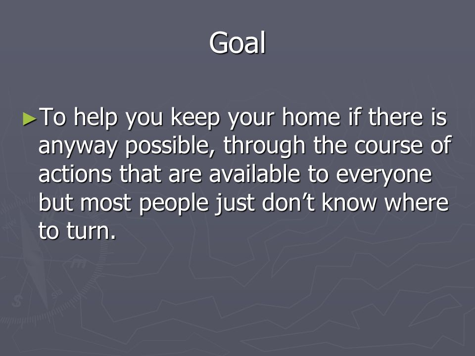 Goal To help you keep your home if there is anyway possible, through the course of actions that are available to everyone but most people just dont know where to turn.