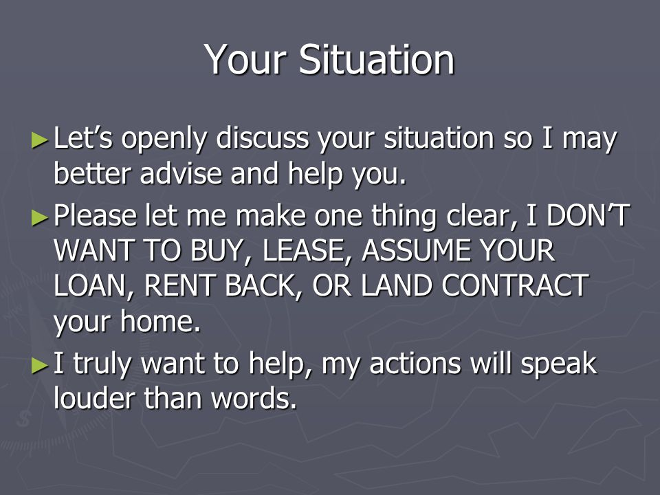 Your Situation Lets openly discuss your situation so I may better advise and help you.