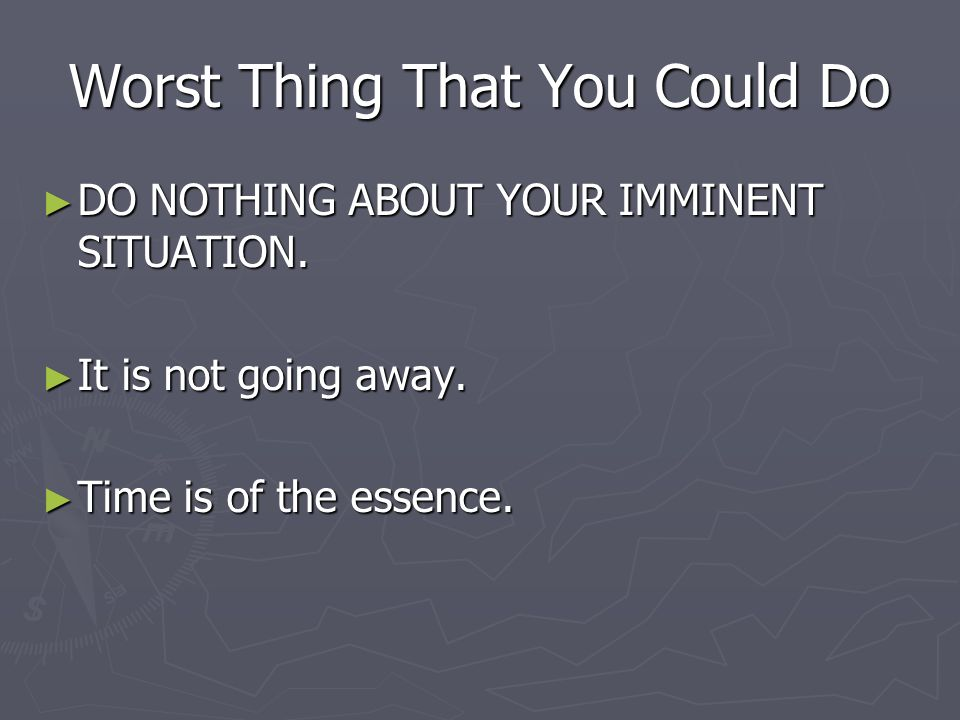 Worst Thing That You Could Do DO NOTHING ABOUT YOUR IMMINENT SITUATION.