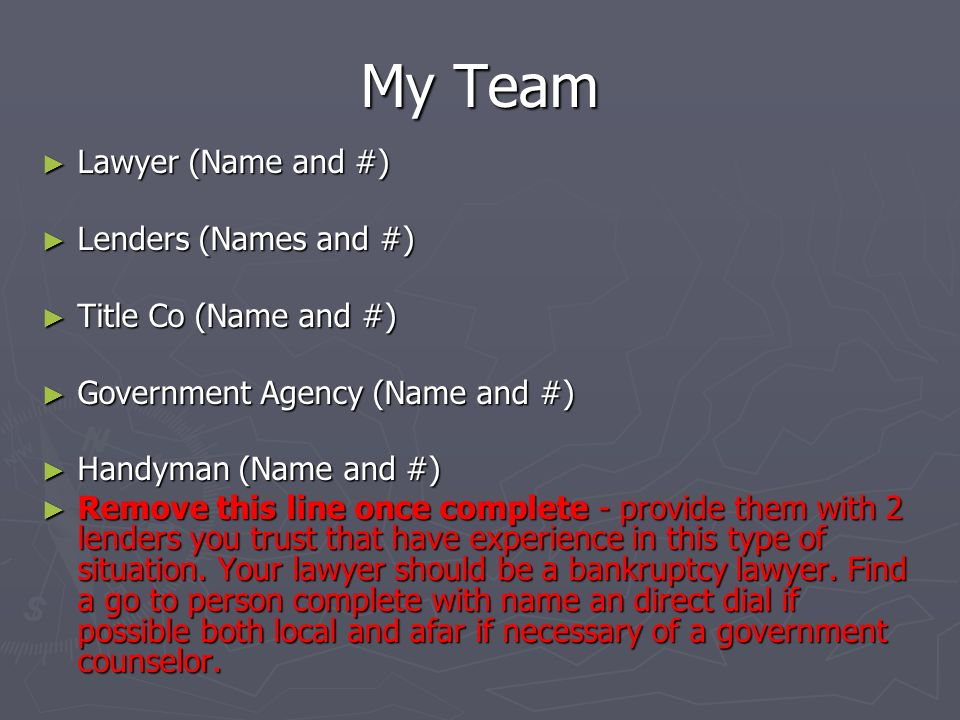My Team Lawyer (Name and #) Lawyer (Name and #) Lenders (Names and #) Lenders (Names and #) Title Co (Name and #) Title Co (Name and #) Government Agency (Name and #) Government Agency (Name and #) Handyman (Name and #) Handyman (Name and #) Remove this line once complete - provide them with 2 lenders you trust that have experience in this type of situation.
