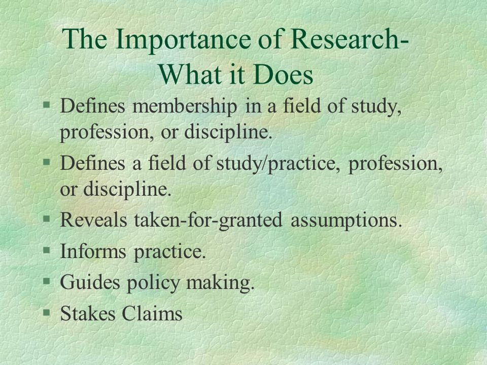 The Importance of Research- What it Does §Defines membership in a field of study, profession, or discipline.