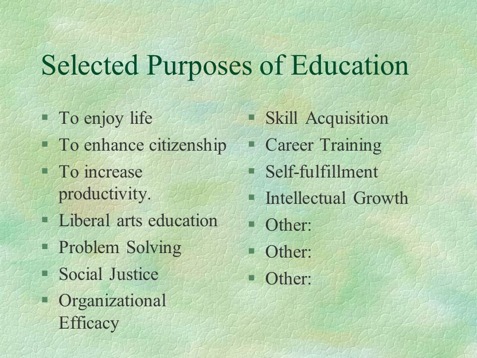 Selected Purposes of Education §To enjoy life §To enhance citizenship §To increase productivity.