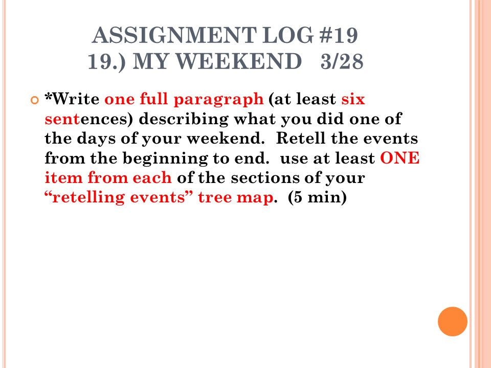 ASSIGNMENT LOG #19 19.) MY WEEKEND 3/28 *Write one full paragraph (at least six sentences) describing what you did one of the days of your weekend.