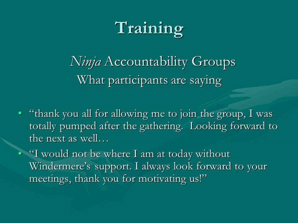 Training Ninja Accountability Groups Ninja Accountability Groups What participants are saying thank you all for allowing me to join the group, I was totally pumped after the gathering.