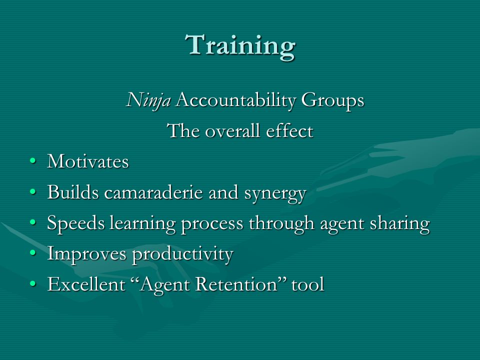 Training Ninja Accountability Groups Ninja Accountability Groups The overall effect MotivatesMotivates Builds camaraderie and synergyBuilds camaraderie and synergy Speeds learning process through agent sharingSpeeds learning process through agent sharing Improves productivityImproves productivity Excellent Agent Retention toolExcellent Agent Retention tool
