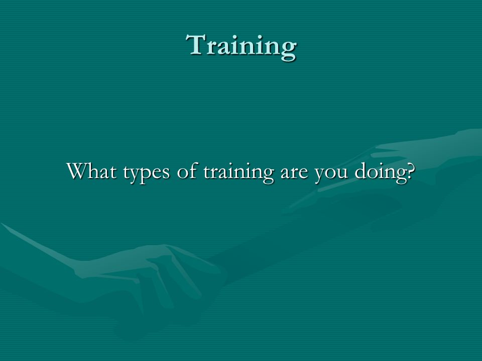 Training What types of training are you doing