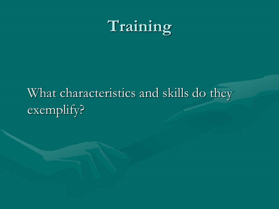 Training What characteristics and skills do they exemplify