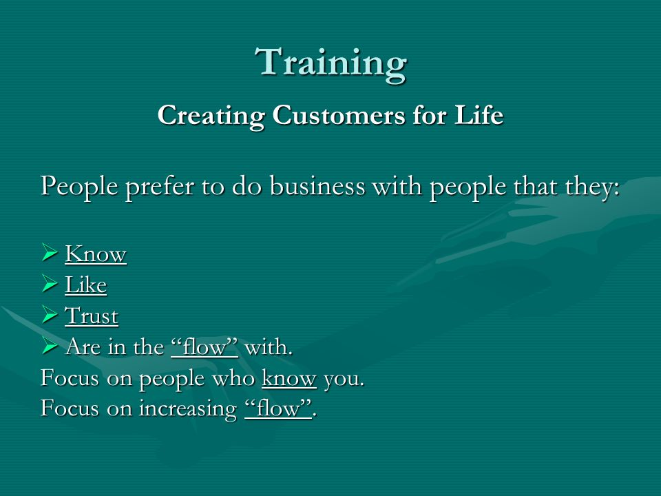 Training Creating Customers for Life People prefer to do business with people that they: Know Know Like Like Trust Trust Are in the flow with.