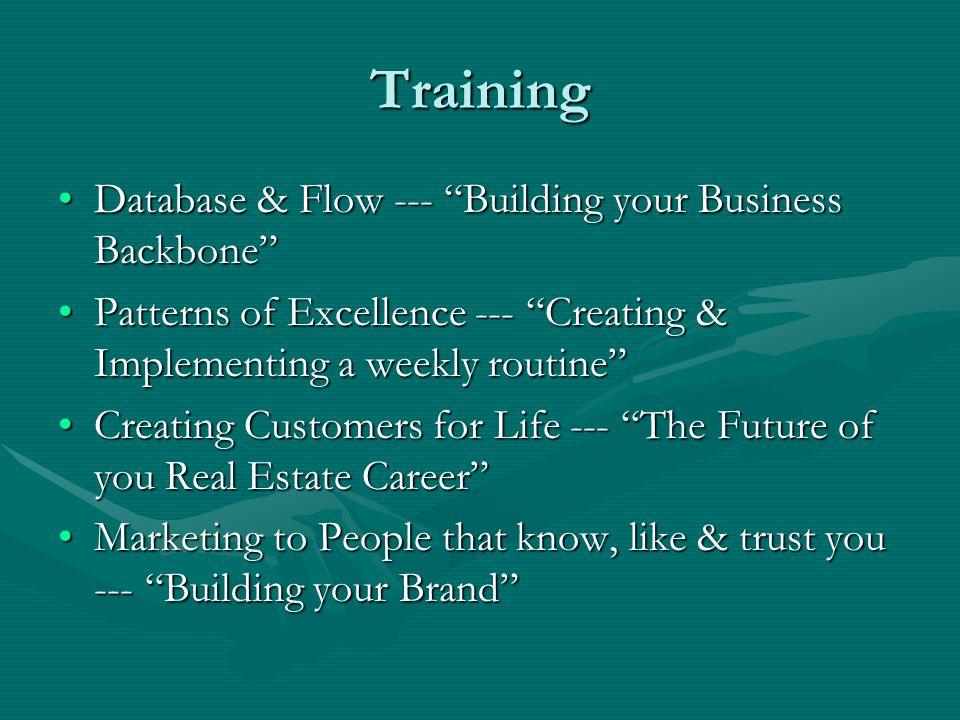 Training Database & Flow --- Building your Business BackboneDatabase & Flow --- Building your Business Backbone Patterns of Excellence --- Creating & Implementing a weekly routinePatterns of Excellence --- Creating & Implementing a weekly routine Creating Customers for Life --- The Future of you Real Estate CareerCreating Customers for Life --- The Future of you Real Estate Career Marketing to People that know, like & trust you --- Building your BrandMarketing to People that know, like & trust you --- Building your Brand