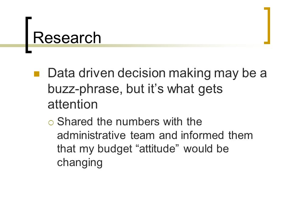 Research Data driven decision making may be a buzz-phrase, but its what gets attention Shared the numbers with the administrative team and informed them that my budget attitude would be changing