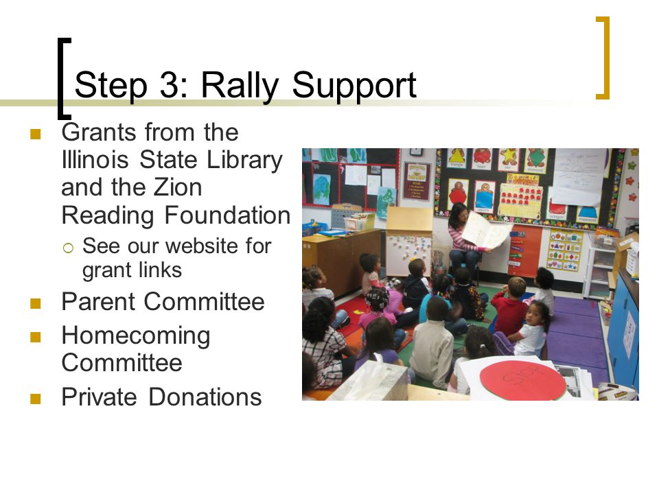 Step 3: Rally Support Grants from the Illinois State Library and the Zion Reading Foundation See our website for grant links Parent Committee Homecoming Committee Private Donations