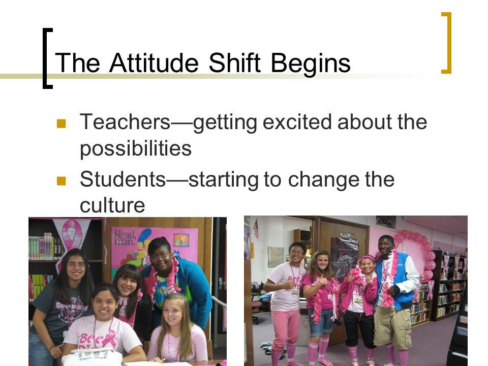 The Attitude Shift Begins Teachersgetting excited about the possibilities Studentsstarting to change the culture