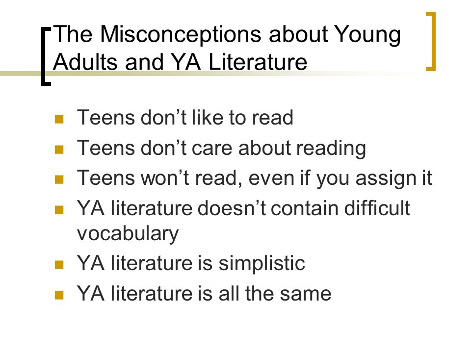 The Misconceptions about Young Adults and YA Literature Teens dont like to read Teens dont care about reading Teens wont read, even if you assign it YA literature doesnt contain difficult vocabulary YA literature is simplistic YA literature is all the same