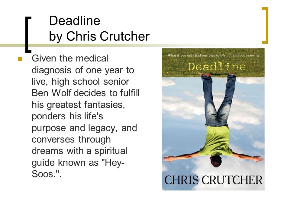 Deadline by Chris Crutcher Given the medical diagnosis of one year to live, high school senior Ben Wolf decides to fulfill his greatest fantasies, ponders his life s purpose and legacy, and converses through dreams with a spiritual guide known as Hey- Soos. .