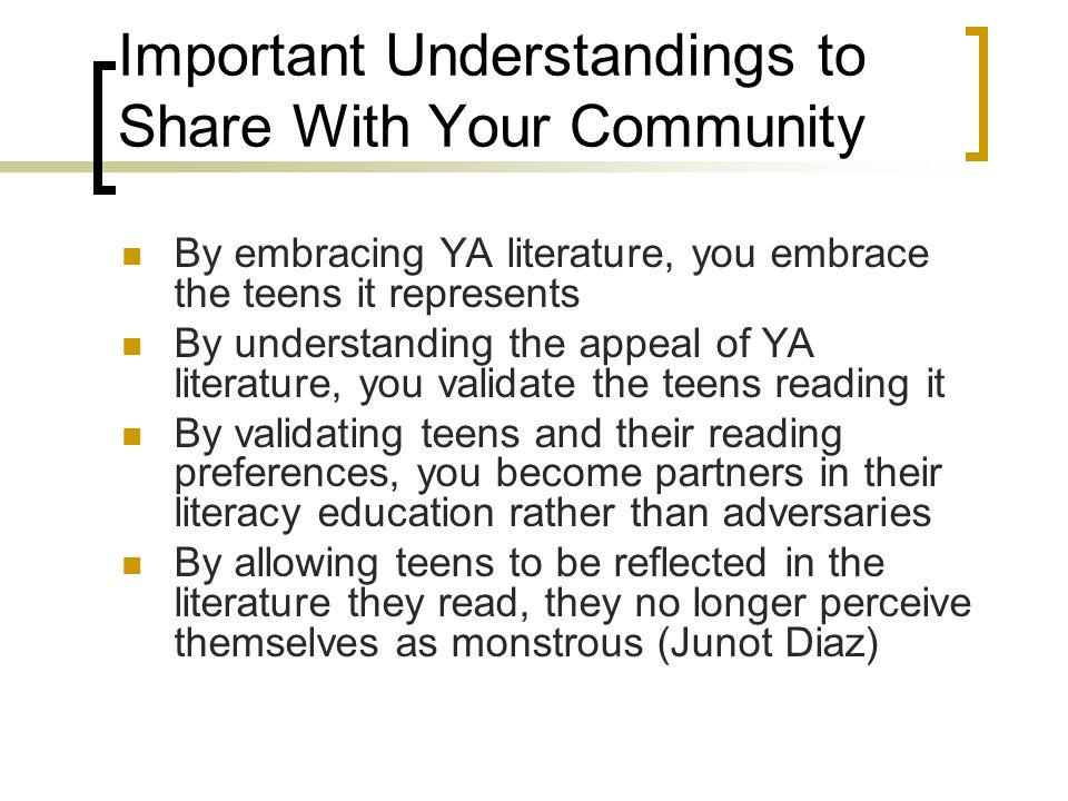 Important Understandings to Share With Your Community By embracing YA literature, you embrace the teens it represents By understanding the appeal of YA literature, you validate the teens reading it By validating teens and their reading preferences, you become partners in their literacy education rather than adversaries By allowing teens to be reflected in the literature they read, they no longer perceive themselves as monstrous (Junot Diaz)