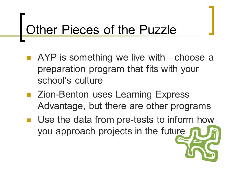 Other Pieces of the Puzzle AYP is something we live withchoose a preparation program that fits with your schools culture Zion-Benton uses Learning Express Advantage, but there are other programs Use the data from pre-tests to inform how you approach projects in the future