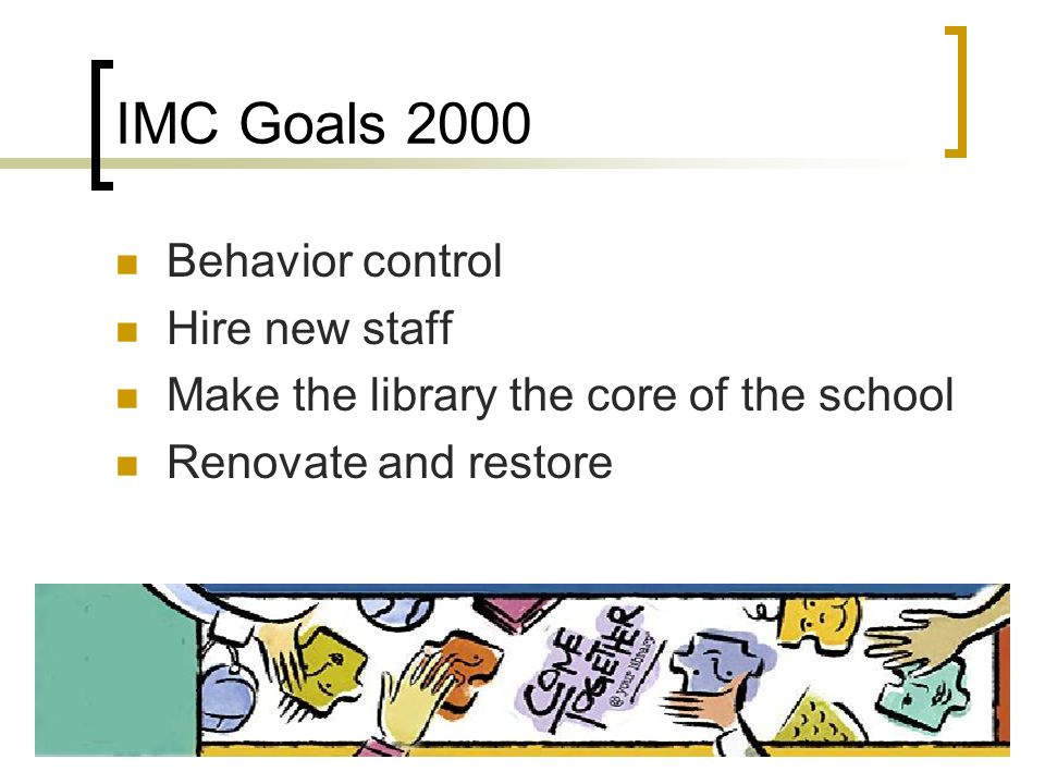 IMC Goals 2000 Behavior control Hire new staff Make the library the core of the school Renovate and restore