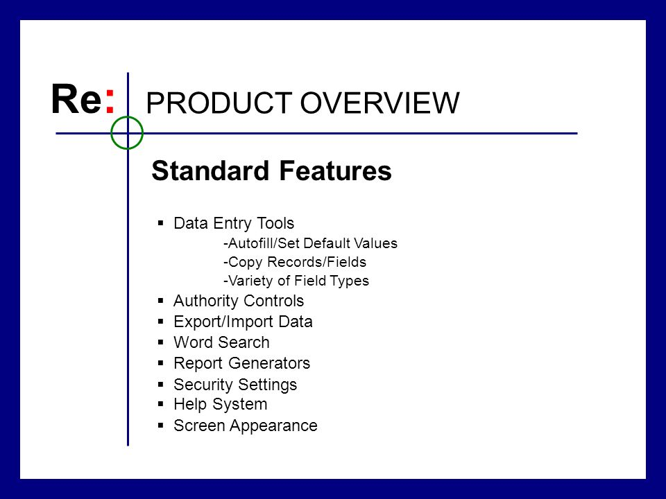 Re : PRODUCT OVERVIEW Standard Features Data Entry Tools -Autofill/Set Default Values -Copy Records/Fields -Variety of Field Types Authority Controls Export/Import Data Word Search Report Generators Security Settings Help System Screen Appearance