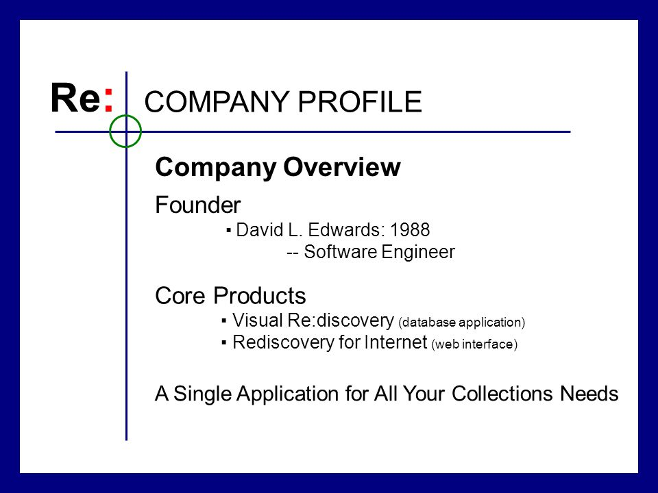 COMPANY PROFILE Re : Core Products Visual Re:discovery (database application) Rediscovery for Internet (web interface) A Single Application for All Your Collections Needs Founder David L.