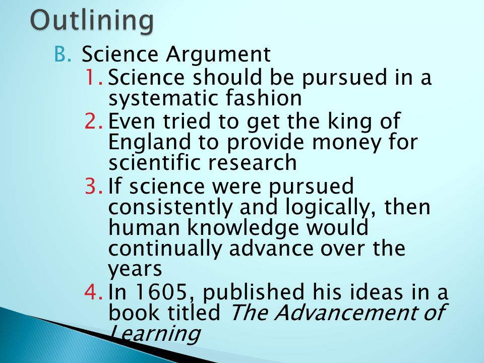 B.Science Argument 1.Science should be pursued in a systematic fashion 2.Even tried to get the king of England to provide money for scientific research 3.If science were pursued consistently and logically, then human knowledge would continually advance over the years 4.In 1605, published his ideas in a book titled The Advancement of Learning