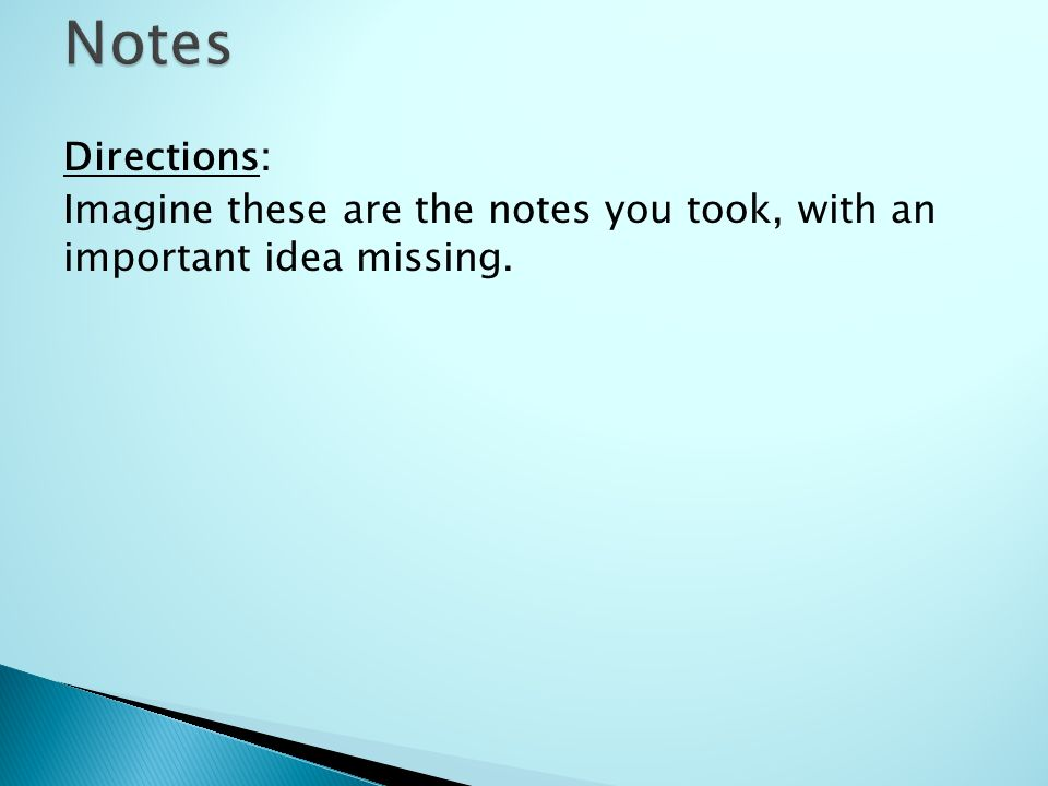 Directions: Imagine these are the notes you took, with an important idea missing.