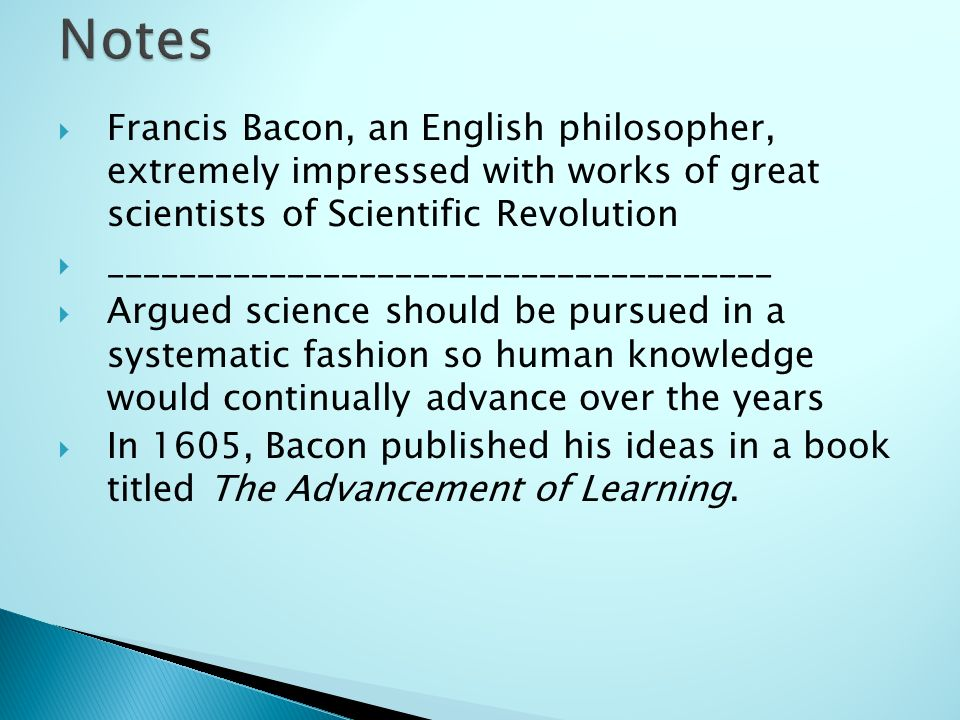 Francis Bacon, an English philosopher, extremely impressed with works of great scientists of Scientific Revolution _____________________________________ Argued science should be pursued in a systematic fashion so human knowledge would continually advance over the years In 1605, Bacon published his ideas in a book titled The Advancement of Learning.