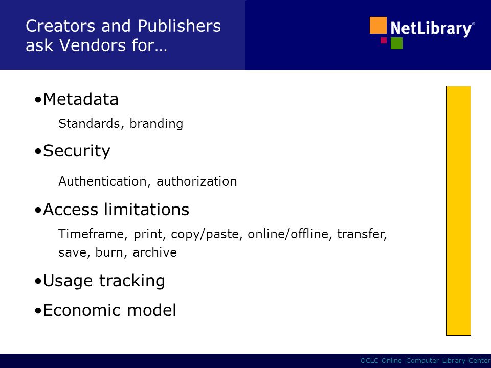 4 OCLC Online Computer Library Center Creators and Publishers ask Vendors for… Metadata Standards, branding Security Authentication, authorization Access limitations Timeframe, print, copy/paste, online/offline, transfer, save, burn, archive Usage tracking Economic model