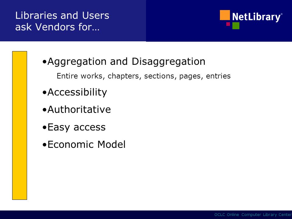5 OCLC Online Computer Library Center Libraries and Users ask Vendors for… Aggregation and Disaggregation Entire works, chapters, sections, pages, entries Accessibility Authoritative Easy access Economic Model