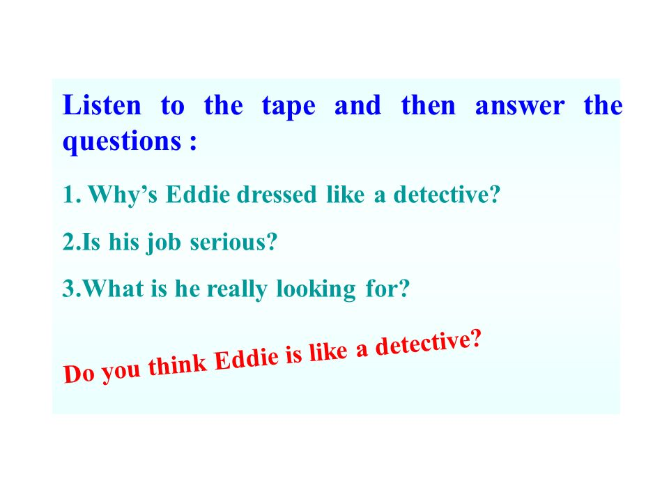 Listen to the tape and then answer the questions : 1.Whys Eddie dressed like a detective.