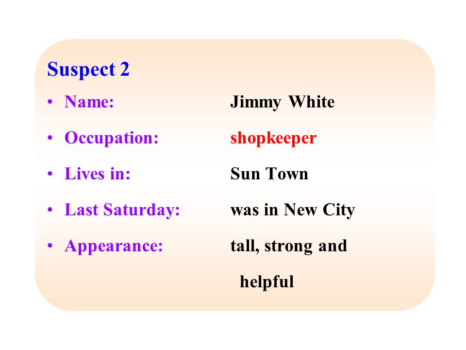 Name: Occupation: Lives in: Last Saturday: Appearance: Jimmy White shopkeeper Sun Town was in New City tall, strong and helpful Suspect 2