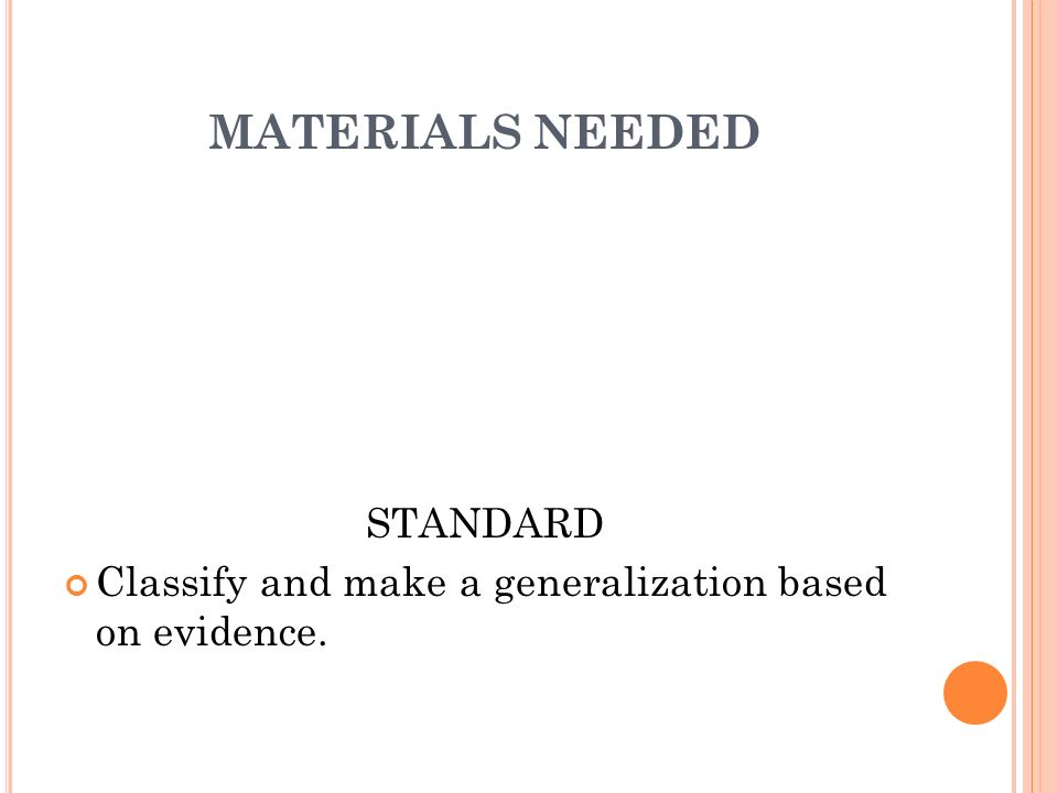 MATERIALS NEEDED STANDARD Classify and make a generalization based on evidence.