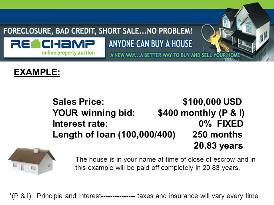 EXAMPLE: Sales Price: $100,000 USD YOUR winning bid: $400 monthly (P & I) Interest rate: 0% FIXED Length of loan (100,000/400) 250 months 20.83 years *(P & I) Principle and Interest--------------- taxes and insurance will vary every time The house is in your name at time of close of escrow and in this example will be paid off completely in 20.83 years.