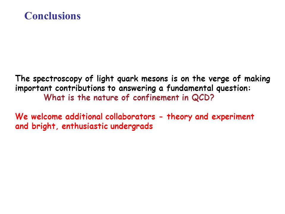 Conclusions The spectroscopy of light quark mesons is on the verge of making important contributions to answering a fundamental question: What is the nature of confinement in QCD.