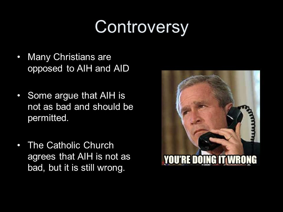 Controversy Many Christians are opposed to AIH and AID Some argue that AIH is not as bad and should be permitted.