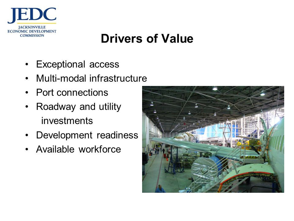 Drivers of Value Exceptional access Multi-modal infrastructure Port connections Roadway and utility investments Development readiness Available workforce