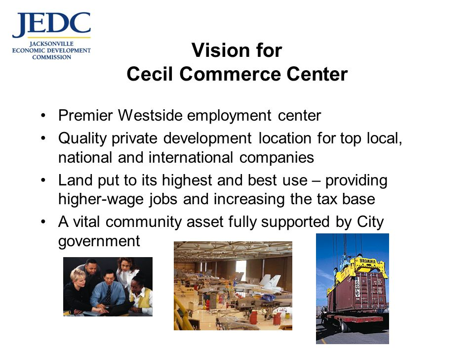 Vision for Cecil Commerce Center Premier Westside employment center Quality private development location for top local, national and international companies Land put to its highest and best use – providing higher-wage jobs and increasing the tax base A vital community asset fully supported by City government
