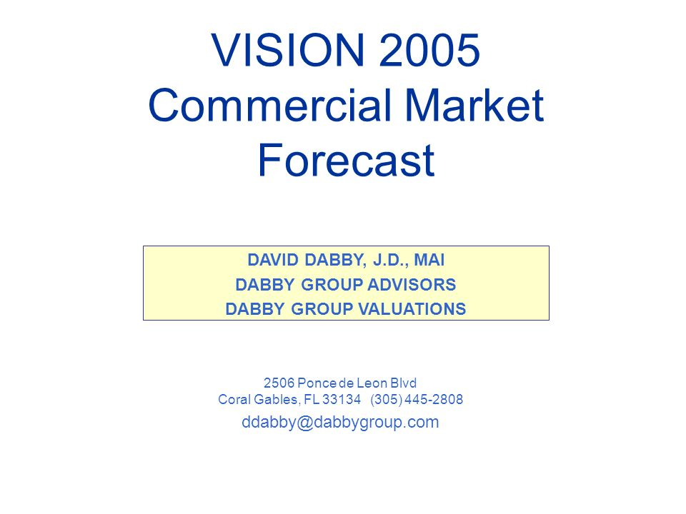 VISION 2005 Commercial Market Forecast 2506 Ponce de Leon Blvd Coral Gables, FL (305) DAVID DABBY, J.D., MAI DABBY GROUP ADVISORS DABBY GROUP VALUATIONS