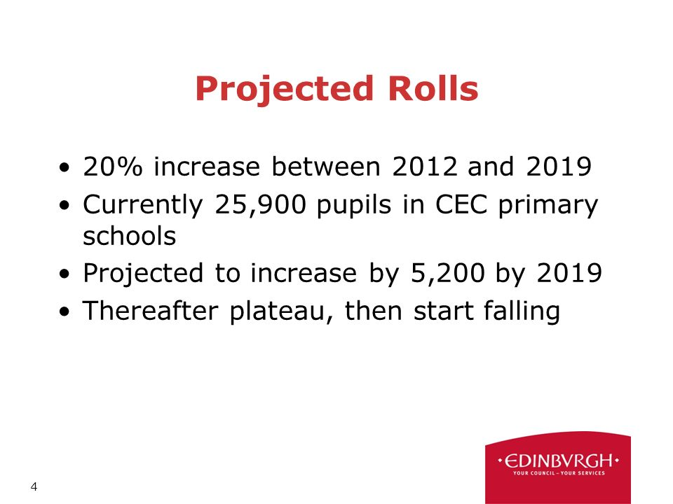 4 Projected Rolls 20% increase between 2012 and 2019 Currently 25,900 pupils in CEC primary schools Projected to increase by 5,200 by 2019 Thereafter plateau, then start falling