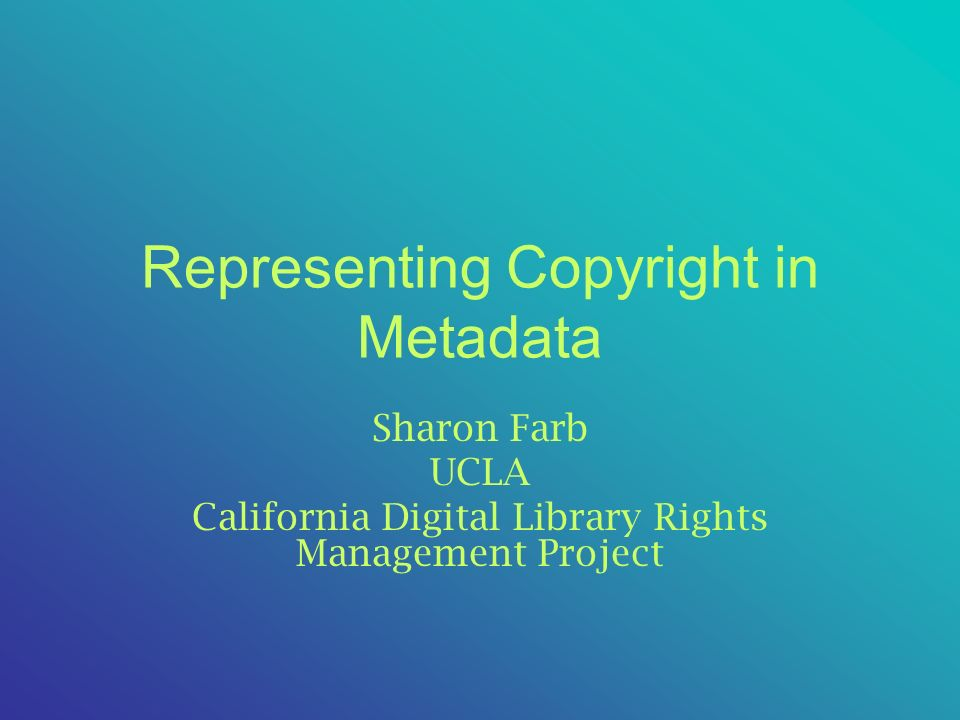 Representing Copyright in Metadata Sharon Farb UCLA California Digital Library Rights Management Project